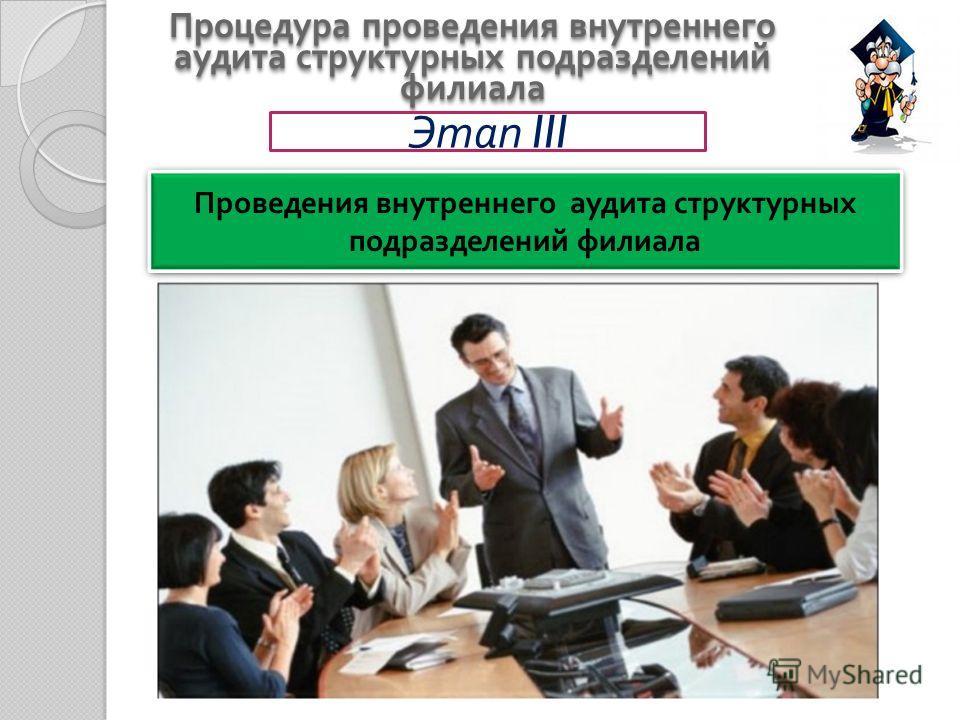 Процедура проведения внутреннего аудита структурных подразделений филиала Этап III Проведения внутреннего аудита структурных подразделений филиала
