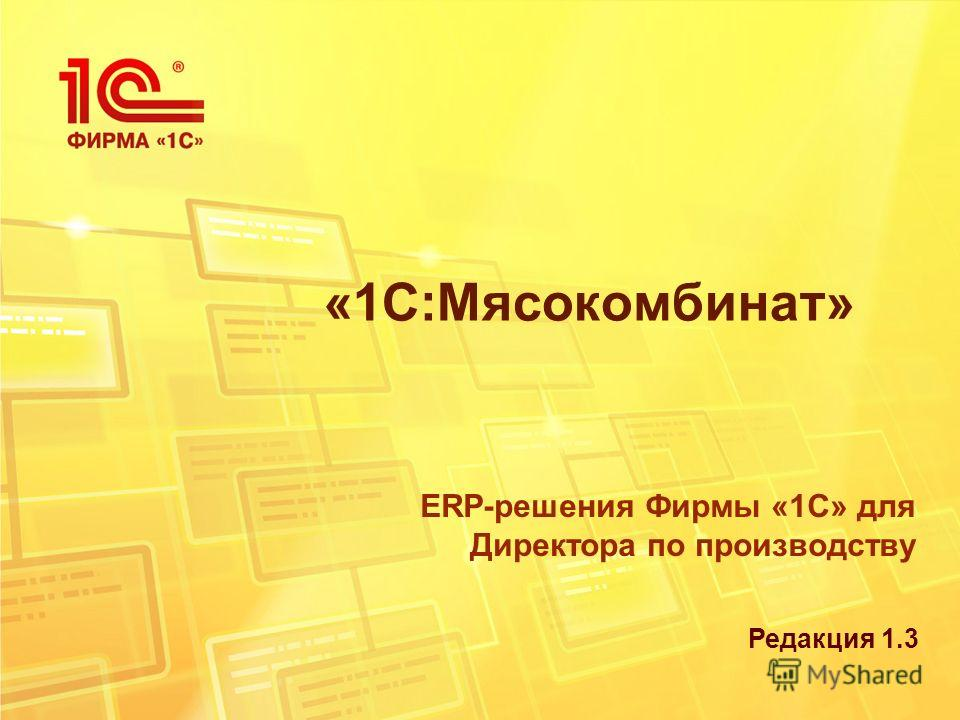 «1С:Мясокомбинат» ERP-решения Фирмы «1С» для Директора по производству Редакция 1.3