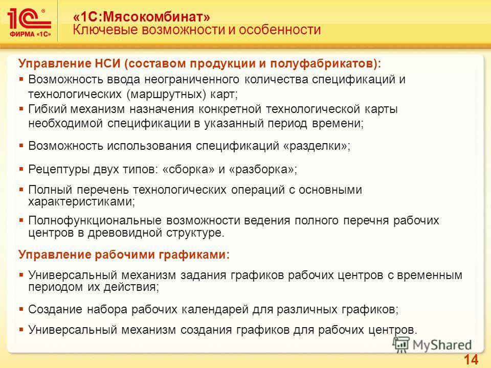 14 «1C:Мясокомбинат» Ключевые возможности и особенности Управление НСИ (составом продукции и полуфабрикатов): Возможность ввода неограниченного количества спецификаций и технологических (маршрутных) карт; Гибкий механизм назначения конкретной техноло