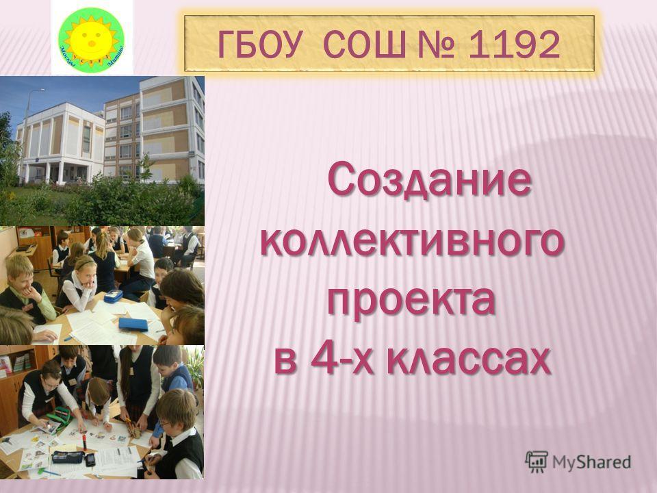Создание коллективного проекта Создание коллективного проекта в 4-х классах ГБОУ СОШ 1192