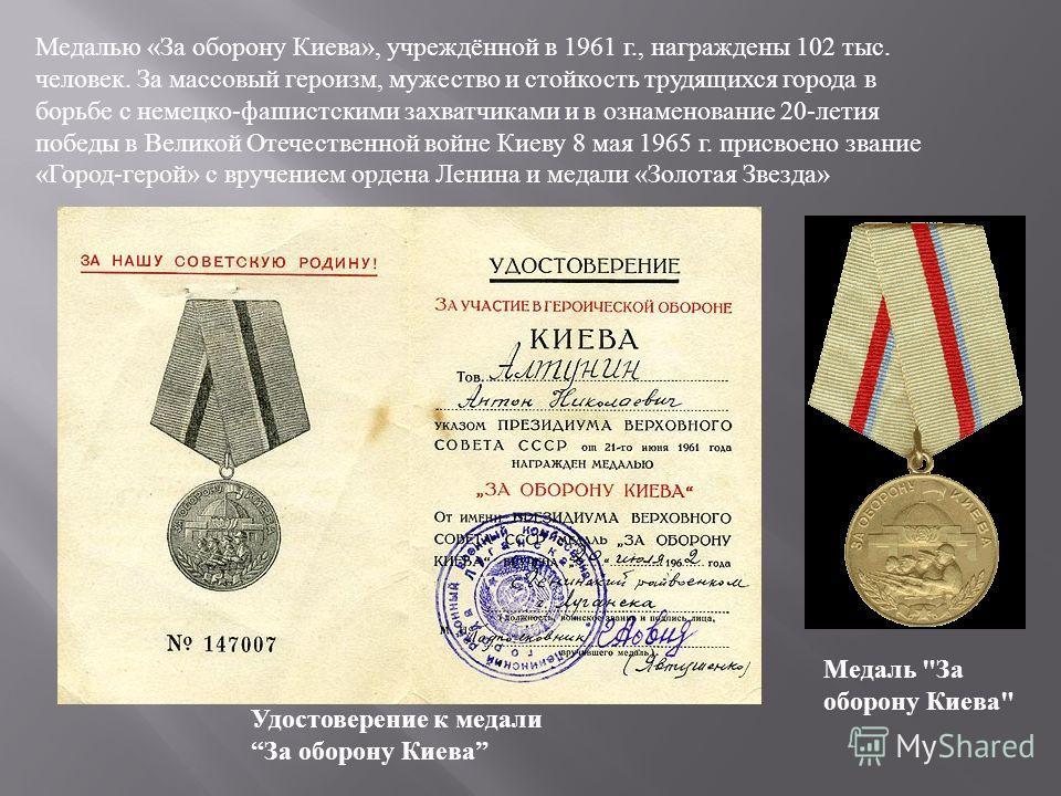 Медалью « За оборону Киева », учреждённой в 1961 г., награждены 102 тыс. человек. За массовый героизм, мужество и стойкость трудящихся города в борьбе с немецко - фашистскими захватчиками и в ознаменование 20- летия победы в Великой Отечественной вой