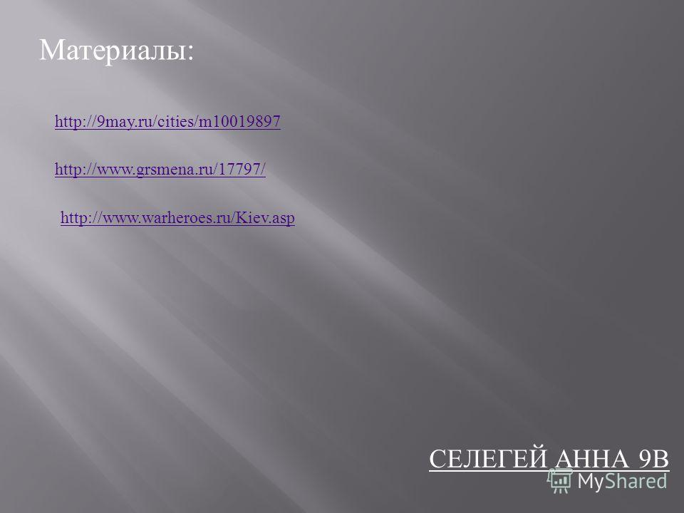 Материалы : http://9may.ru/cities/m10019897 http://www.grsmena.ru/17797/ http://www.warheroes.ru/Kiev.asp СЕЛЕГЕЙ А ННА 9 В