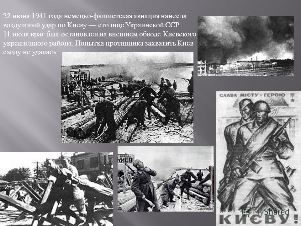 22 июня 1941 года немецко - фашистская авиация нанесла воздушный удар по Киеву столице Украинской ССР. 11 июля враг был остановлен на внешнем обводе Киевского укрепленного района. Попытка противника захватить Киев сходу не удалась.