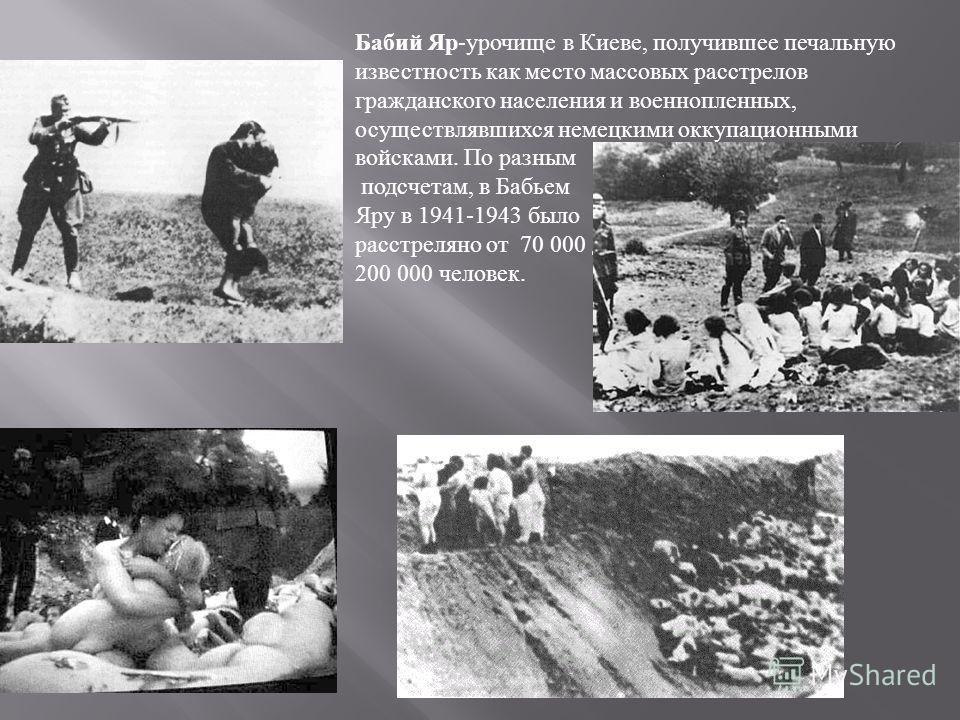 Бабий Яр - урочище в Киеве, получившее печальную известность как место массовых расстрелов гражданского населения и военнопленных, осуществлявшихся немецкими оккупационными войсками. По разным подсчетам, в Бабьем Яру в 1941-1943 было расстреляно от 7