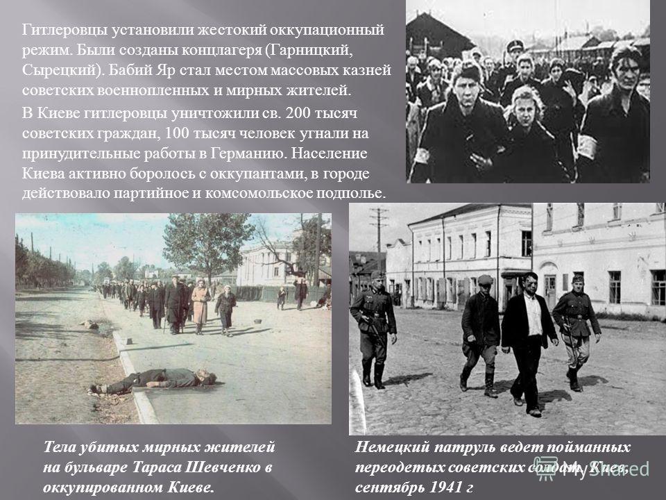 Гитлеровцы установили жестокий оккупационный режим. Были созданы концлагеря ( Гарницкий, Сырецкий ). Бабий Яр стал местом массовых казней советских военнопленных и мирных жителей. В Киеве гитлеровцы уничтожили св. 200 тысяч советских граждан, 100 тыс