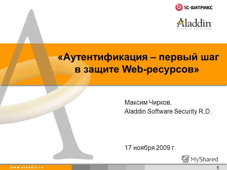 w w w. a l a d d i n. r u «Аутентификация – первый шаг в защите Web-ресурсов» 1 Максим Чирков, Aladdin Software Security R.D. 17 ноября 2009 г.