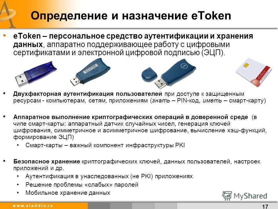w w w. a l a d d i n. r u Определение и назначение eToken Двухфакторная аутентификация пользователей при доступе к защищенным ресурсам - компьютерам, сетям, приложениям (знать – PIN-код, иметь – смарт-карту) Аппаратное выполнение криптографических оп