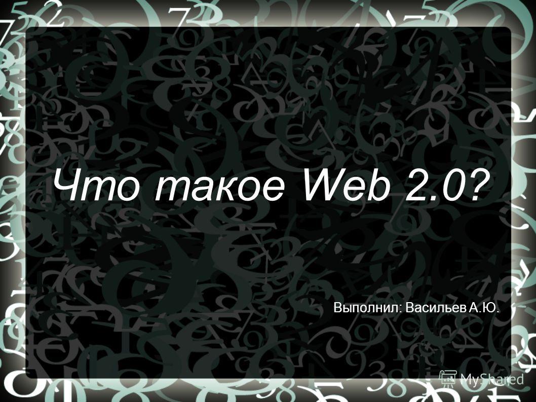 Что такое Web 2.0? Выполнил: Васильев А.Ю.