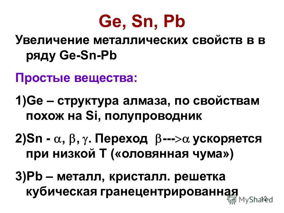 12 Ge, Sn, Pb Увеличение металлических свойств в в ряду Ge-Sn-Pb Простые вещества: 1)Ge – структура алмаза, по свойствам похож на Si, полупроводник 2)Sn -,,. Переход --- ускоряется при низкой Т («оловянная чума») 3)Pb – металл, кристалл. решетка куби