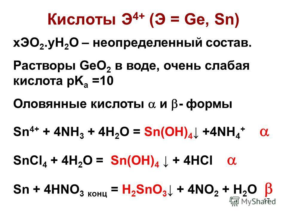 17 Кислоты Э 4+ (Э = Ge, Sn) xЭО 2.yH 2 O – неопределенный состав. Растворы GeO 2 в воде, очень слабая кислота pK a =10 Оловянные кислоты и - формы Sn 4+ + 4NH 3 + 4H 2 O = Sn(OH) 4 +4NH 4 + SnCl 4 + 4H 2 O = Sn(OH) 4 + 4HCl Sn + 4HNO 3 конц = H 2 Sn