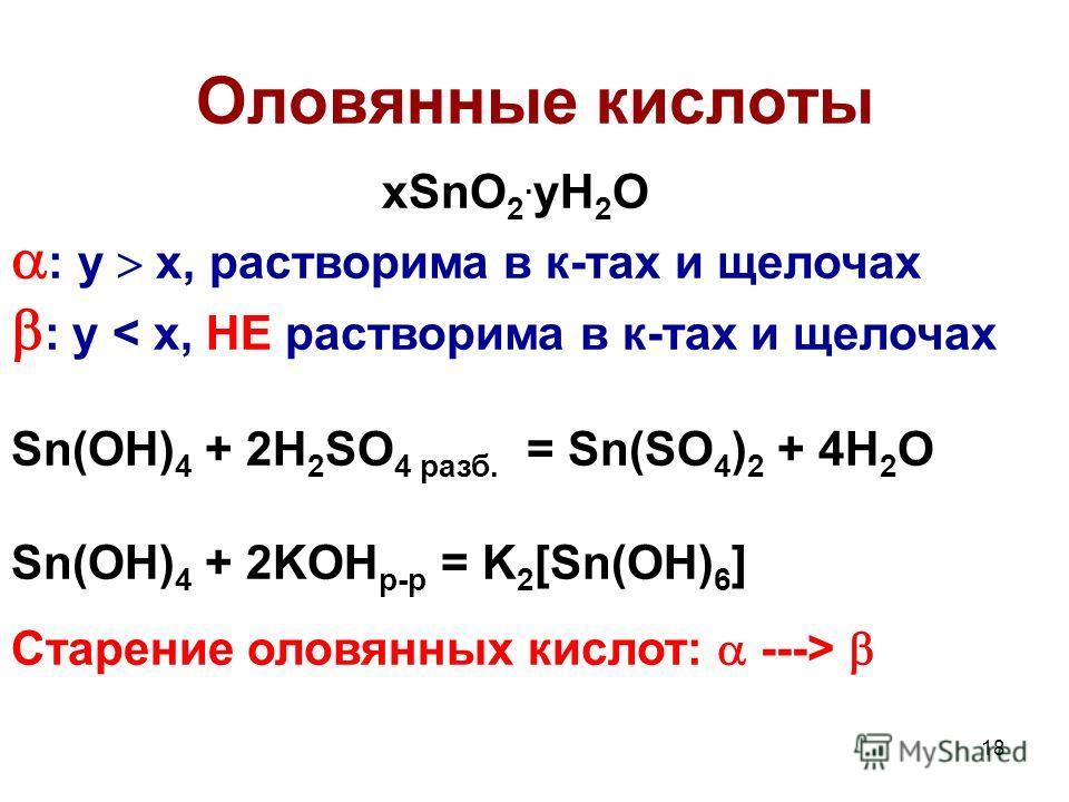 18 Оловянные кислоты xSnО 2. yH 2 O : y x, растворима в к-тах и щелочах : y < x, НЕ растворима в к-тах и щелочах Sn(OH) 4 + 2H 2 SO 4 разб. = Sn(SO 4 ) 2 + 4H 2 O Sn(OH) 4 + 2KOH р-р = K 2 [Sn(OH) 6 ] Старение оловянных кислот: --->