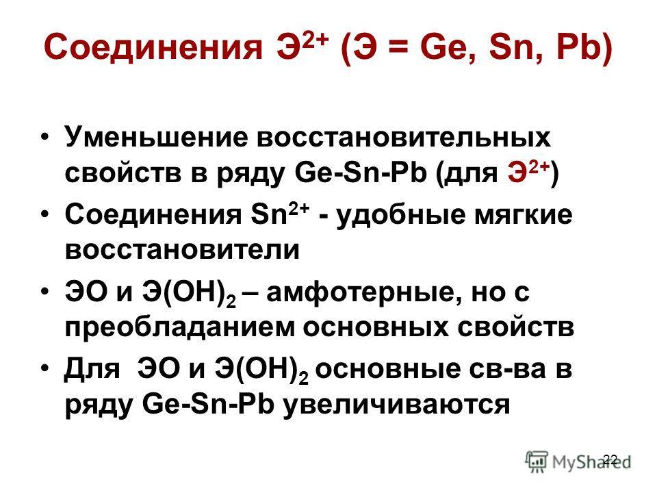 22 Соединения Э 2+ (Э = Ge, Sn, Pb) Уменьшение восстановительных свойств в ряду Ge-Sn-Pb (для Э 2+ ) Соединения Sn 2+ - удобные мягкие восстановители ЭО и Э(ОН) 2 – амфотерные, но с преобладанием основных свойств Для ЭО и Э(ОН) 2 основные св-ва в ряд