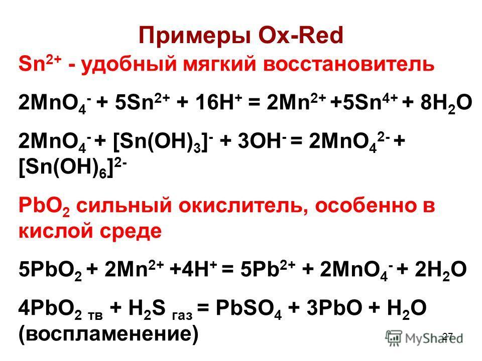 27 Примеры Ox-Red Sn 2+ - удобный мягкий восстановитель 2MnO 4 - + 5Sn 2+ + 16H + = 2Mn 2+ +5Sn 4+ + 8H 2 O 2MnO 4 - + [Sn(OH) 3 ] - + 3OH - = 2MnO 4 2- + [Sn(OH) 6 ] 2- PbO 2 сильный окислитель, особенно в кислой среде 5PbO 2 + 2Mn 2+ +4H + = 5Pb 2+