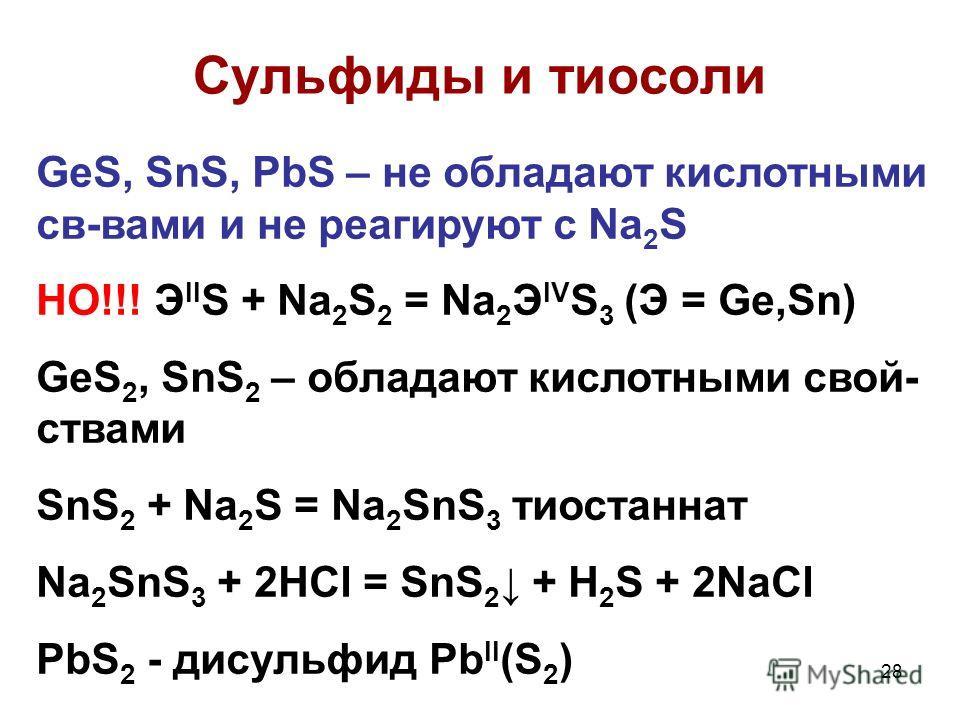 28 Сульфиды и тиосоли GeS, SnS, PbS – не обладают кислотными св-вами и не реагируют с Na 2 S НО!!! Э II S + Na 2 S 2 = Na 2 Э IV S 3 (Э = Ge,Sn) GeS 2, SnS 2 – обладают кислотными свой- ствами SnS 2 + Na 2 S = Na 2 SnS 3 тиостаннат Na 2 SnS 3 + 2HCl
