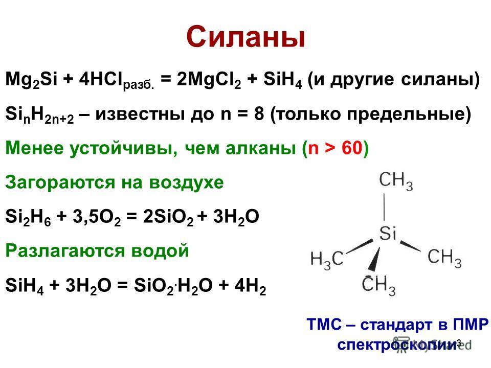 3 Cиланы Mg 2 Si + 4HCl разб. = 2MgCl 2 + SiH 4 (и другие силаны) Si n H 2n+2 – известны до n = 8 (только предельные) Менее устойчивы, чем алканы (n > 60) Загораются на воздухе Si 2 H 6 + 3,5O 2 = 2SiO 2 + 3H 2 O Разлагаются водой SiH 4 + 3H 2 O = Si