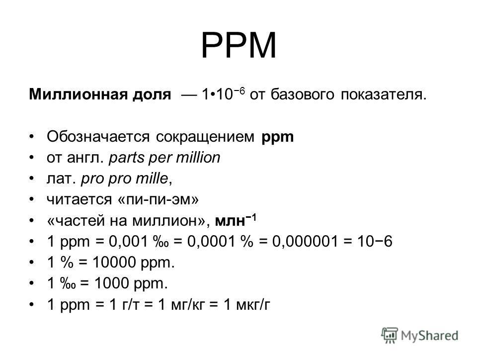 PPM Миллионная доля 110 6 от базового показателя. Обозначается сокращением ppm от англ. parts per million лат. pro pro mille, читается «пи-пи-эм» «частей на миллион», млн 1 1 ppm = 0,001 = 0,0001 % = 0,000001 = 106 1 % = 10000 ppm. 1 = 1000 ppm. 1 pp