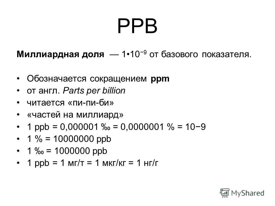 PPB Миллиардная доля 110 9 от базового показателя. Обозначается сокращением ppm от англ. Parts per billion читается «пи-пи-би» «частей на миллиард» 1 ppb = 0,000001 = 0,0000001 % = 109 1 % = 10000000 ppb 1 = 1000000 ppb 1 ppb = 1 мг/т = 1 мкг/кг = 1