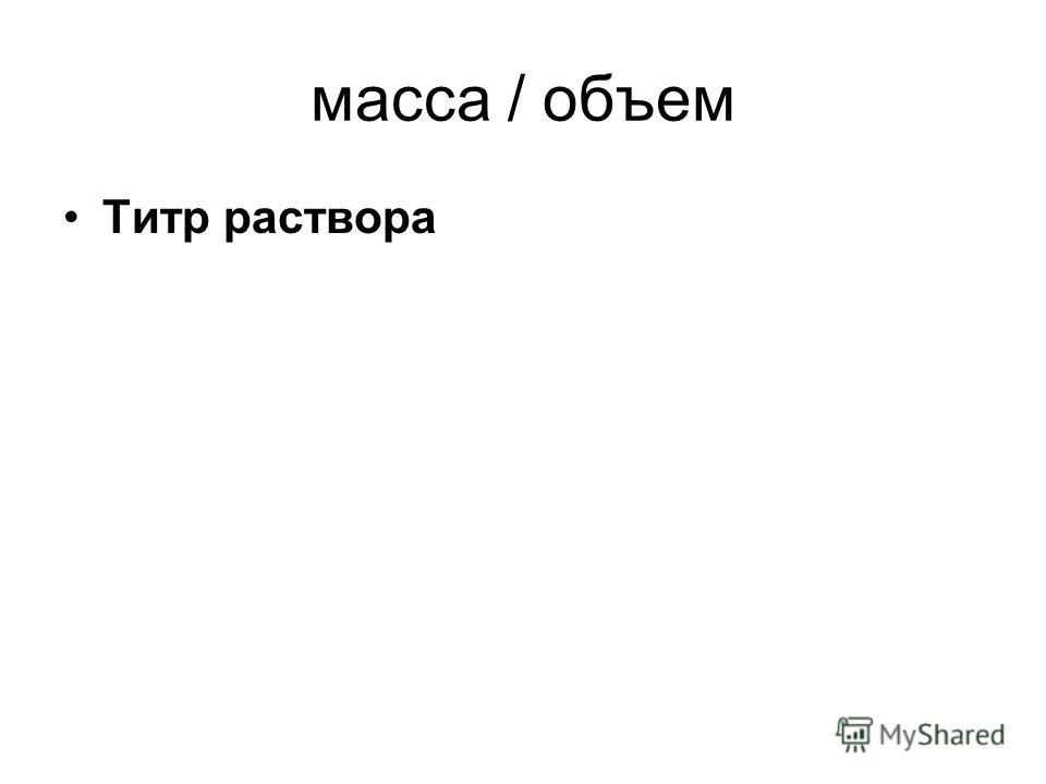 масса / объем Титр раствора