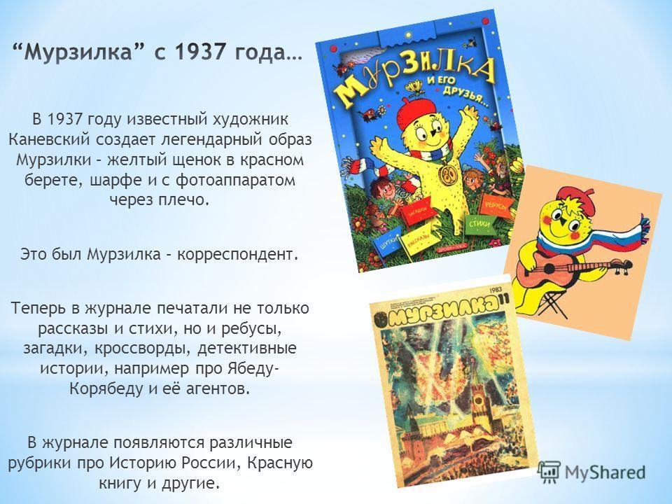 В 1937 году известный художник Каневский создает легендарный образ Мурзилки – желтый щенок в красном берете, шарфе и с фотоаппаратом через плечо. Это был Мурзилка – корреспондент. Теперь в журнале печатали не только рассказы и стихи, но и ребусы, заг