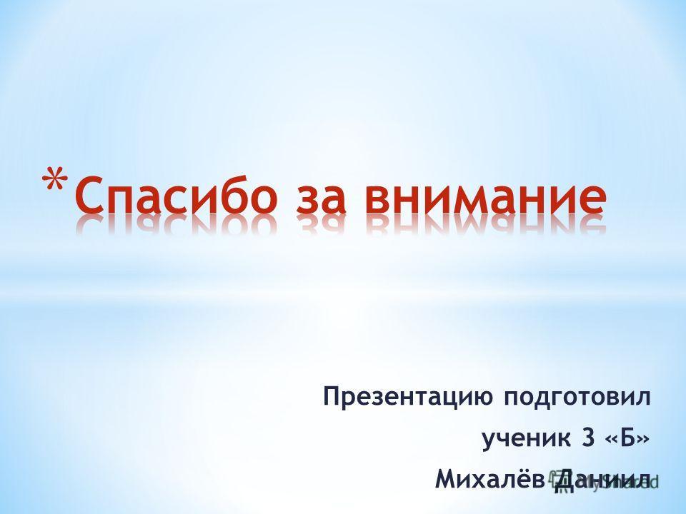 Презентацию подготовил ученик 3 «Б» Михалёв Даниил