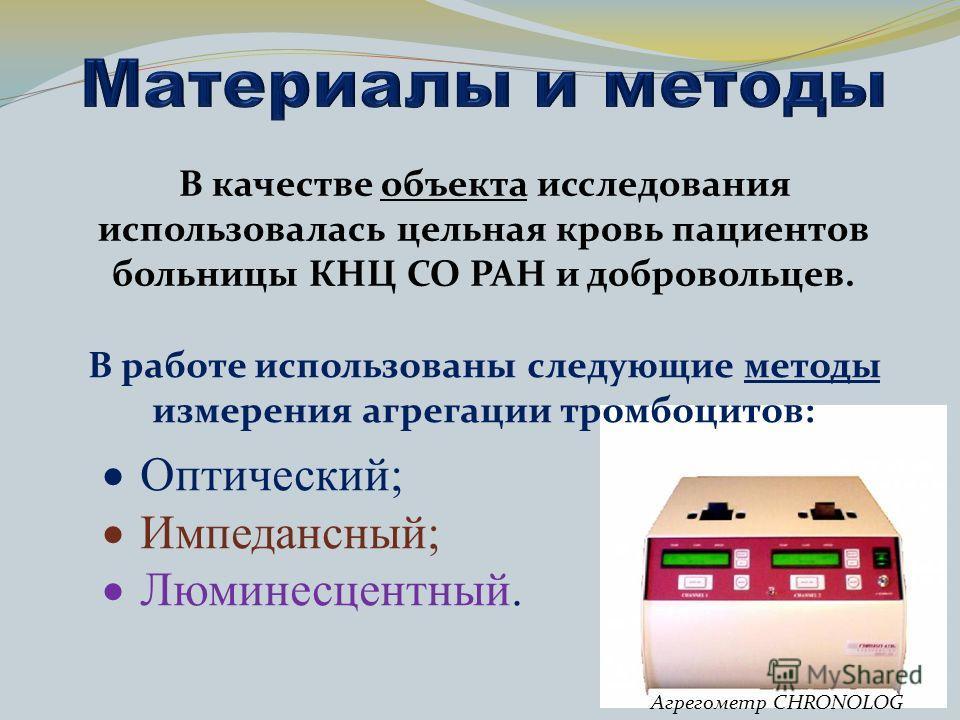 В качестве объекта исследования использовалась цельная кровь пациентов больницы КНЦ СО РАН и добровольцев. В работе использованы следующие методы измерения агрегации тромбоцитов: Оптический; Импедансный; Люминесцентный. Агрегометр CHRONOLOG