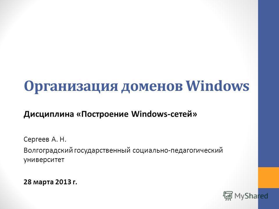Организация доменов Windows Дисциплина «Построение Windows-сетей» Сергеев А. Н. Волгоградский государственный социально-педагогический университет 28 марта 2013 г.