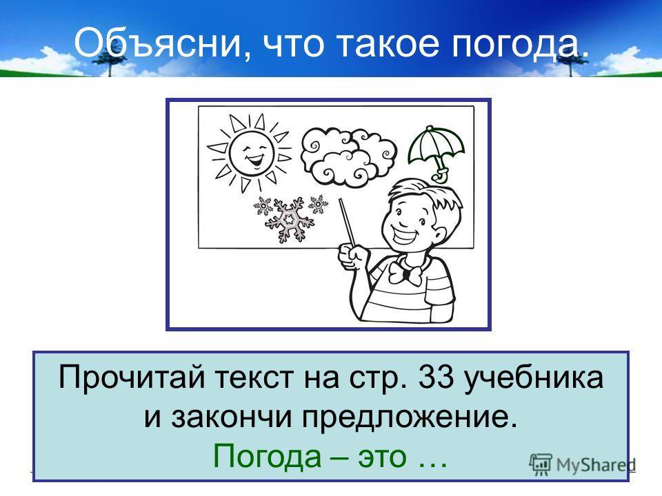 Объясни, что такое погода. Прочитай текст на стр. 33 учебника и закончи предложение. Погода – это …