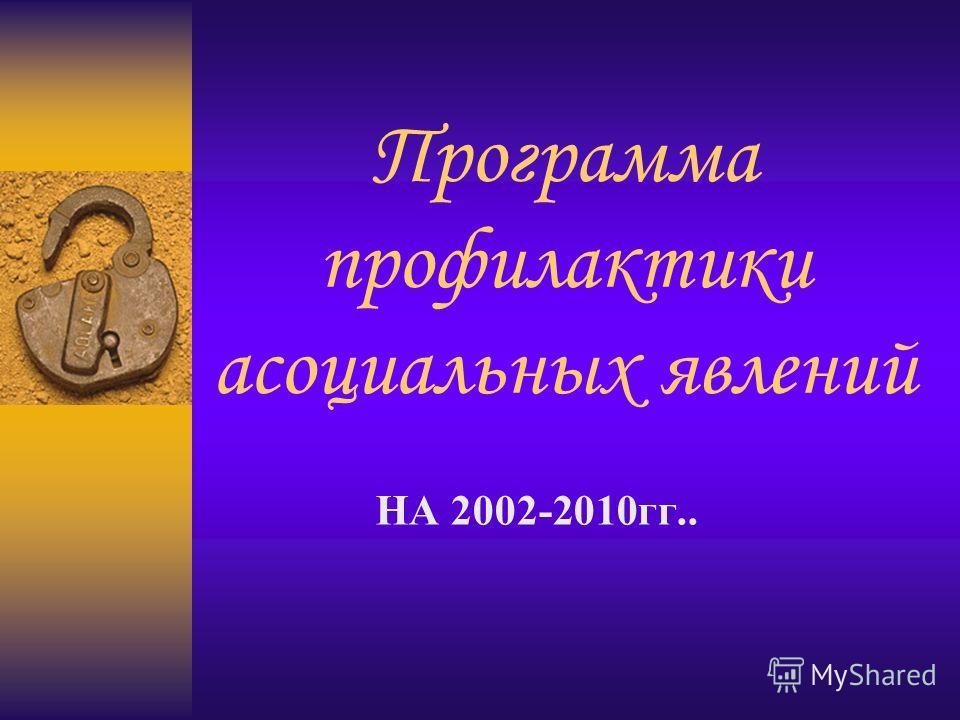 Программа профилактики асоциальных явлений НА 2002-2010гг..