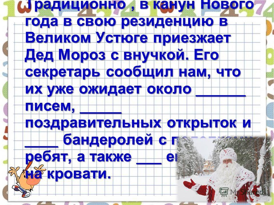 4 Традиционно, в канун Нового года в свою резиденцию в Великом Устюге приезжает Дед Мороз с внучкой. Его секретарь сообщил нам, что их уже ожидает около ______ писем, _____ поздравительных открыток и ____ бандеролей с поделками ребят, а также ___ его