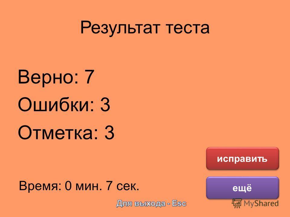 Результат теста Верно: 7 Ошибки: 3 Отметка: 3 Время: 0 мин. 7 сек. ещё исправить