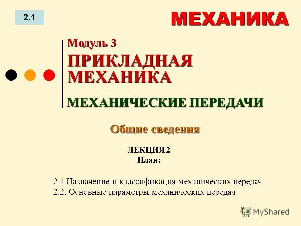 ЛЕКЦИЯ 2 План: 2.1 МЕХАНИКА 2.1 Назначение и классификация механических передач 2.2. Основные параметры механических передач МЕХАНИЧЕСКИЕ ПЕРЕДАЧИ Модуль 3 ПРИКЛАДНАЯ МЕХАНИКА Общие сведения