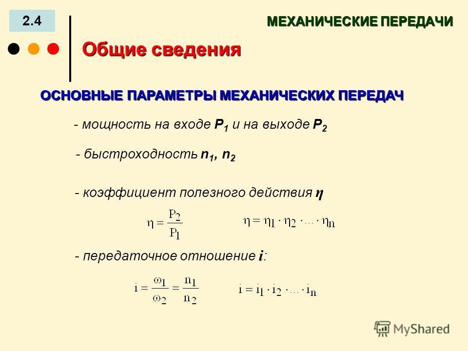 - быстроходность n 1, n 2 МЕХАНИЧЕСКИЕ ПЕРЕДАЧИ 2.4 Общие сведения - мощность на входе Р 1 и на выходе Р 2 - коэффициент полезного действия η - передаточное отношение i : ОСНОВНЫЕ ПАРАМЕТРЫ МЕХАНИЧЕСКИХ ПЕРЕДАЧ