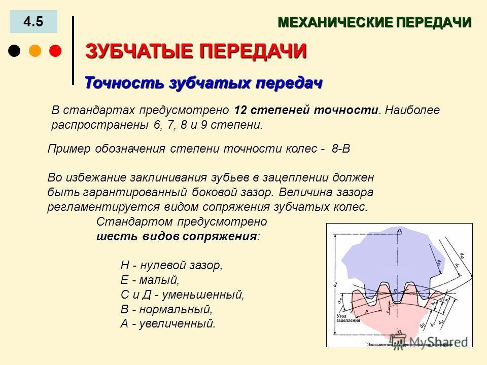 МЕХАНИЧЕСКИЕ ПЕРЕДАЧИ 4.5 ЗУБЧАТЫЕ ПЕРЕДАЧИ Точность зубчатых передач 12 степеней точности В стандартах предусмотрено 12 степеней точности. Наиболее распространены 6, 7, 8 и 9 степени. Пример обозначения степени точности колес - 8-В Во избежание закл