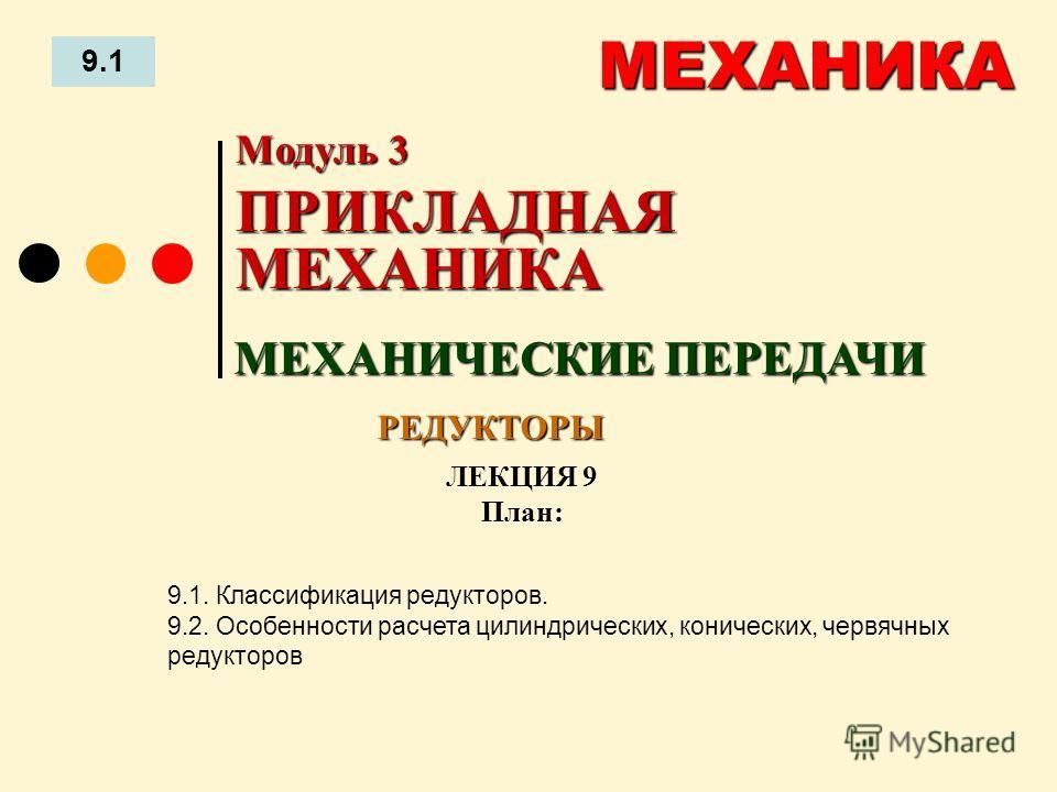 ЛЕКЦИЯ 9 План: 9.1 МЕХАНИКА 9.1. Классификация редукторов. 9.2. Особенности расчета цилиндрических, конических, червячных редукторов МЕХАНИЧЕСКИЕ ПЕРЕДАЧИ Модуль 3 ПРИКЛАДНАЯ МЕХАНИКА РЕДУКТОРЫ