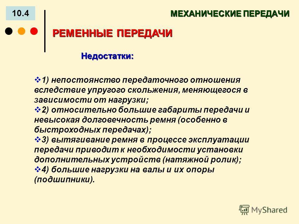 МЕХАНИЧЕСКИЕ ПЕРЕДАЧИ 10.4 Недостатки: РЕМЕННЫЕ ПЕРЕДАЧИ 1) непостоянство передаточного отношения вследствие упругого скольжения, меняющегося в зависимости от нагрузки; 2) относительно большие габариты передачи и невысокая долговечность ремня (особен