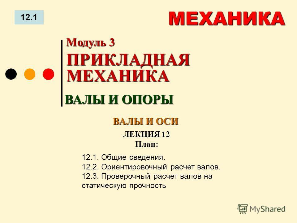 ЛЕКЦИЯ 12 План: 12.1 МЕХАНИКА 12.1. Общие сведения. 12.2. Ориентировочный расчет валов. 12.3. Проверочный расчет валов на статическую прочность ВАЛЫ И ОПОРЫ Модуль 3 ПРИКЛАДНАЯ МЕХАНИКА ВАЛЫ И ОСИ