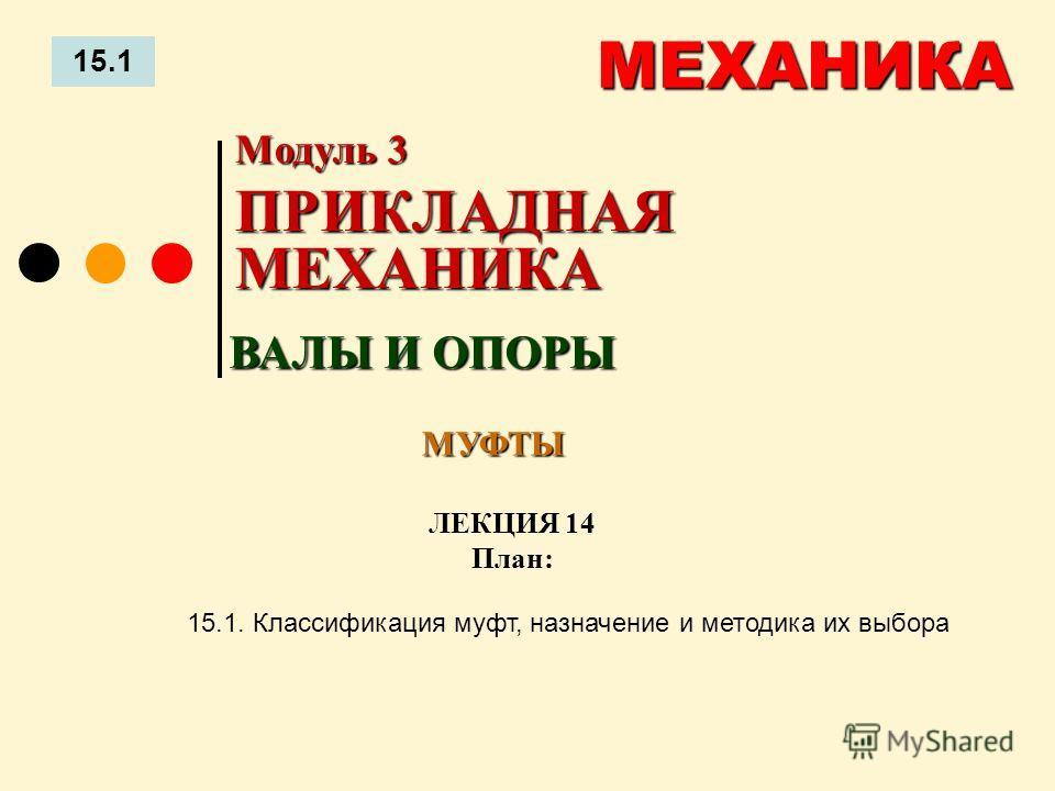 ЛЕКЦИЯ 14 План: 15.1 МЕХАНИКА 15.1. Классификация муфт, назначение и методика их выбора ВАЛЫ И ОПОРЫ Модуль 3 ПРИКЛАДНАЯ МЕХАНИКА МУФТЫ