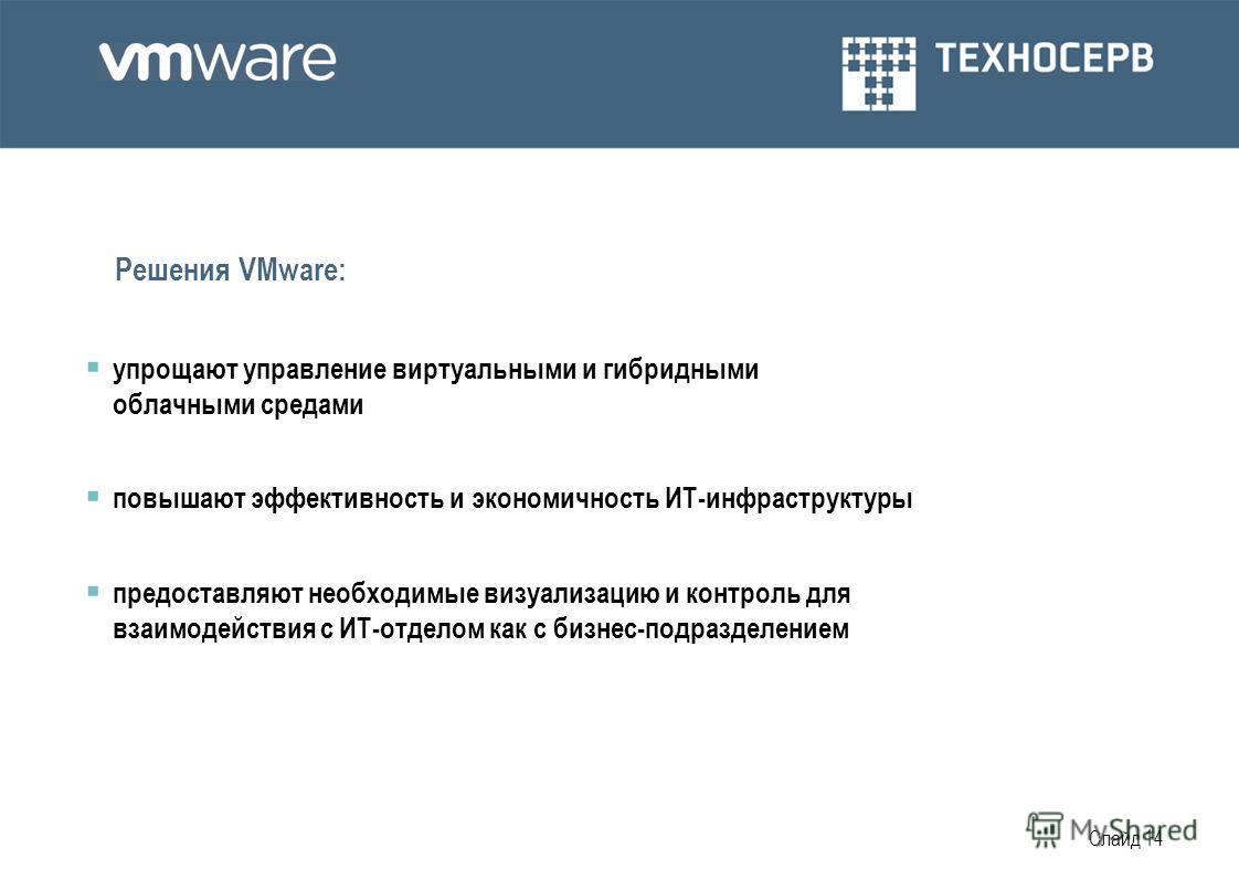 Слайд 14 Решения VMware: упрощают управление виртуальными и гибридными облачными средами повышают эффективность и экономичность ИТ-инфраструктуры предоставляют необходимые визуализацию и контроль для взаимодействия с ИТ-отделом как с бизнес-подраздел