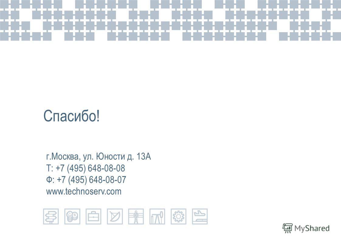 Спасибо! г.Москва, ул. Юности д. 13А Т: +7 (495) 648-08-08 Ф: +7 (495) 648-08-07 www.technoserv.com