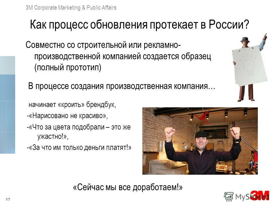 17 3M Corporate Marketing & Public Affairs Как процесс обновления протекает в России? Совместно со строительной или рекламно- производственной компанией создается образец (полный прототип) начинает «кроить» брендбук, -«Нарисовано не красиво», -«Что з