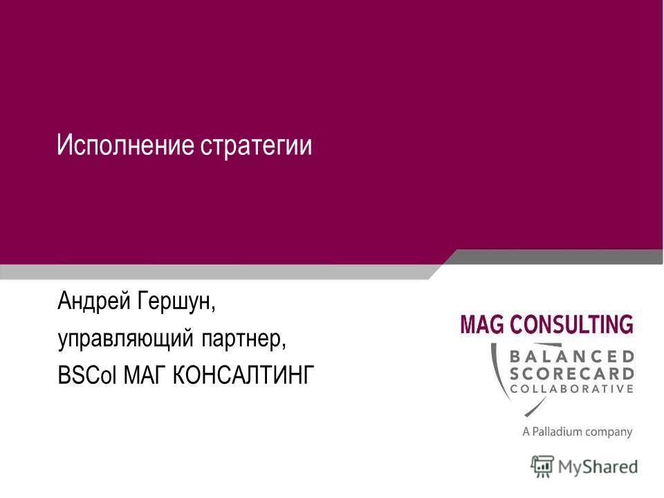 Исполнение стратегии Андрей Гершун, управляющий партнер, BSCol МАГ КОНСАЛТИНГ