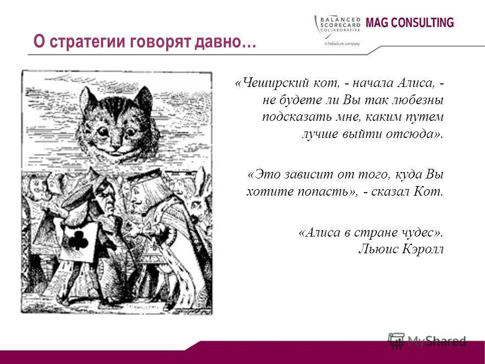 О стратегии говорят давно… «Чеширский кот, - начала Алиса, - не будете ли Вы так любезны подсказать мне, каким путем лучше выйти отсюда». «Это зависит от того, куда Вы хотите попасть», - сказал Кот. «Алиса в стране чудес». Льюис Кэролл