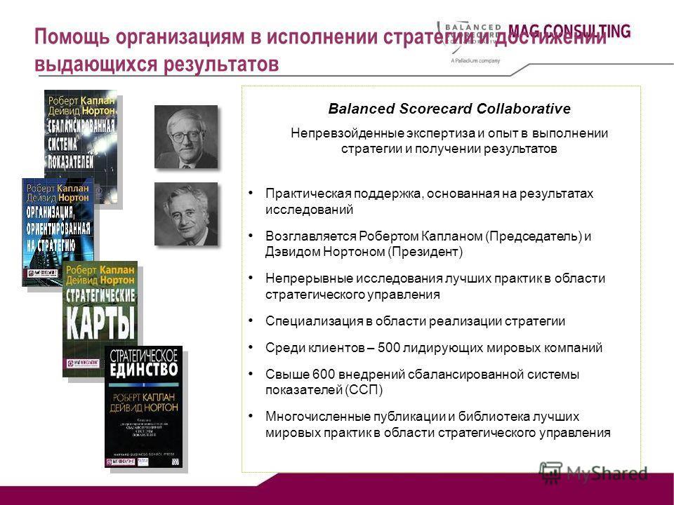 Р.Каплан Практическая поддержка, основанная на результатах исследований Возглавляется Робертом Капланом (Председатель) и Дэвидом Нортоном (Президент) Непрерывные исследования лучших практик в области стратегического управления Специализация в области