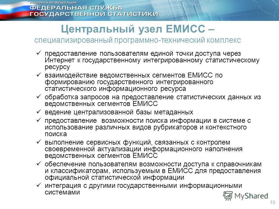 10 Центральный узел ЕМИСС – специализированный программно-технический комплекс предоставление пользователям единой точки доступа через Интернет к государственному интегрированному статистическому ресурсу взаимодействие ведомственных сегментов ЕМИСС п