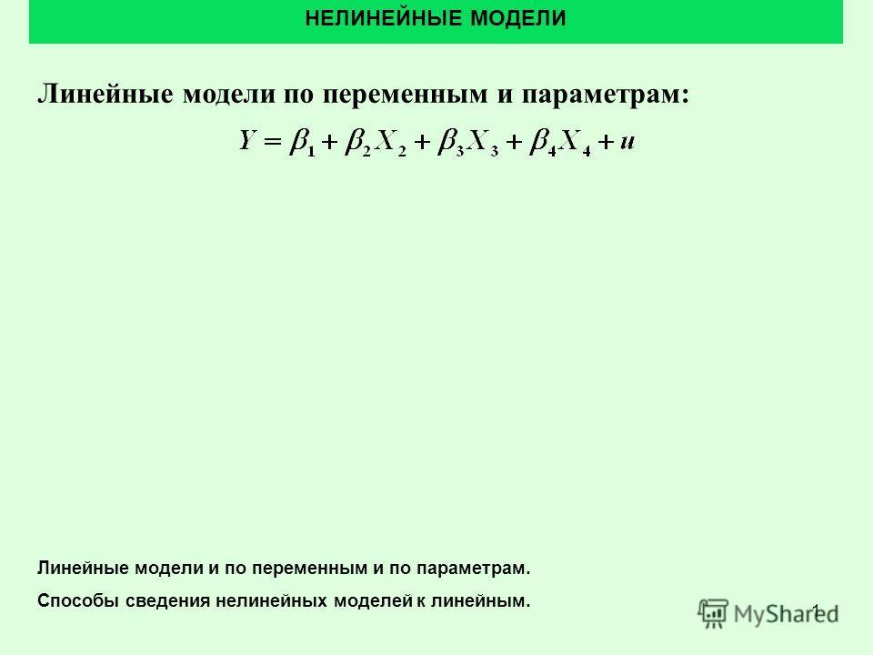 1 Линейные модели по переменным и параметрам: НЕЛИНЕЙНЫЕ МОДЕЛИ Линейные модели и по переменным и по параметрам. Способы сведения нелинейных моделей к линейным.