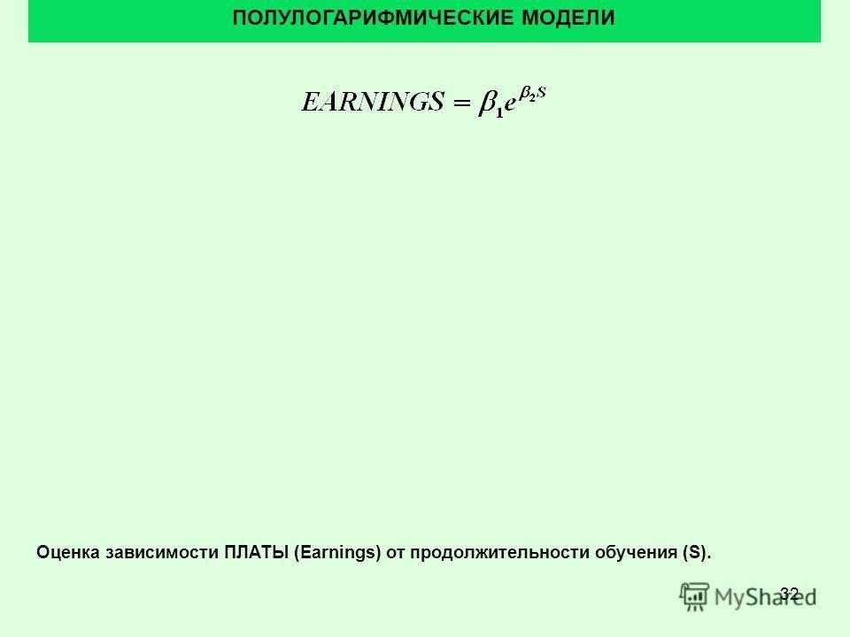32 ПОЛУЛОГАРИФМИЧЕСКИЕ МОДЕЛИ Оценка зависимости ПЛАТЫ (Earnings) от продолжительности обучения (S).