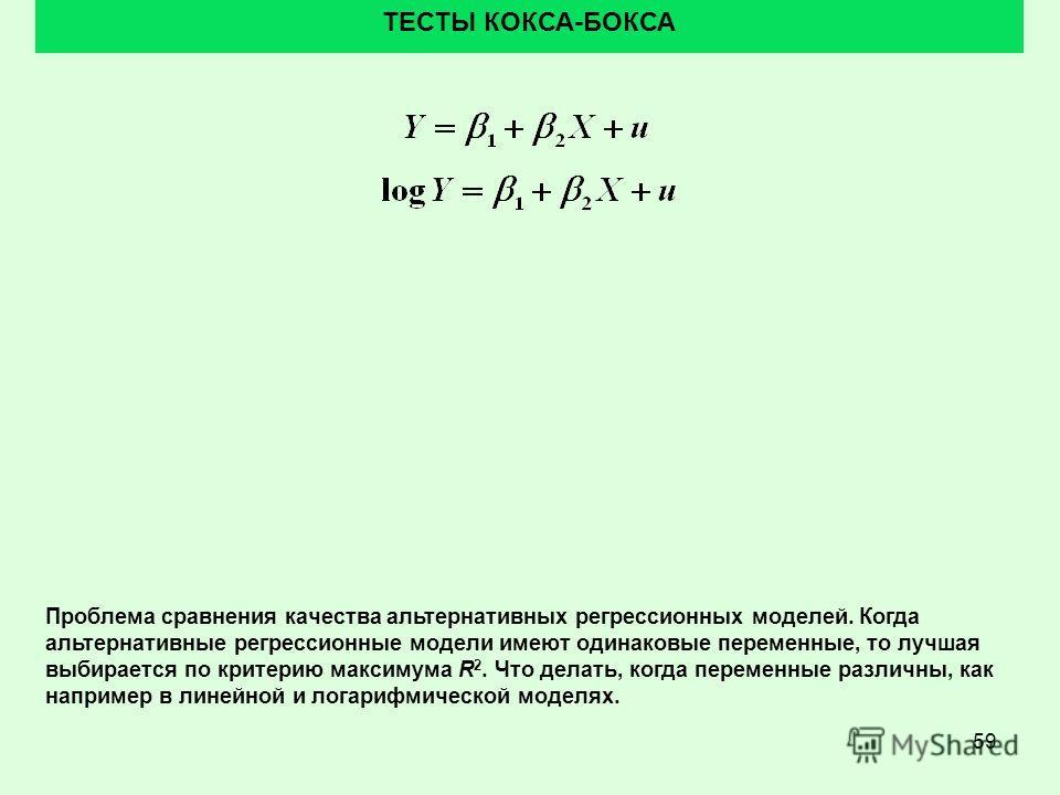 59 ТЕСТЫ КОКСА-БОКСА Проблема сравнения качества альтернативных регрессионных моделей. Когда альтернативные регрессионные модели имеют одинаковые переменные, то лучшая выбирается по критерию максимума R 2. Что делать, когда переменные различны, как н