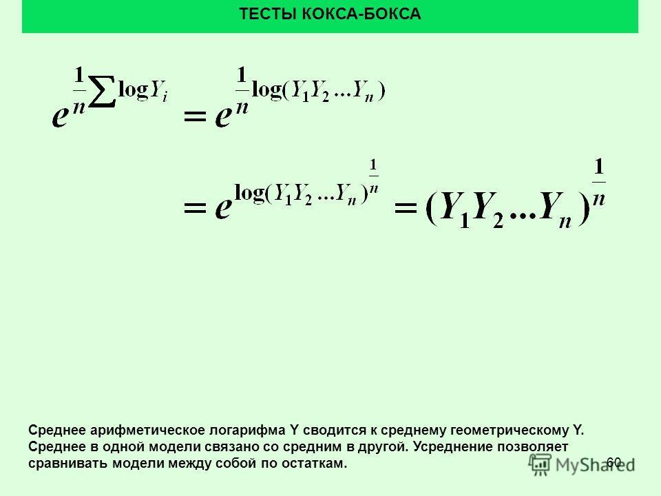 60 ТЕСТЫ КОКСА-БОКСА Среднее арифметическое логарифма Y сводится к среднему геометрическому Y. Среднее в одной модели связано со средним в другой. Усреднение позволяет сравнивать модели между собой по остаткам.