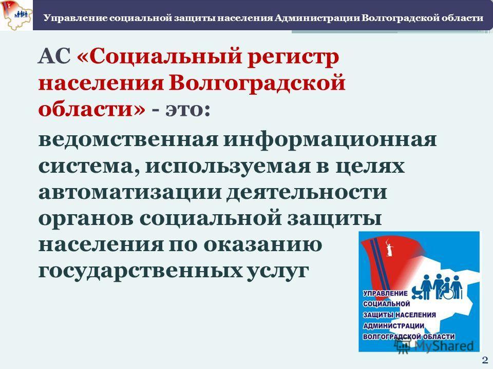 АС «Социальный регистр населения Волгоградской области» - это: ведомственная информационная система, используемая в целях автоматизации деятельности органов социальной защиты населения по оказанию государственных услуг Управление социальной защиты на