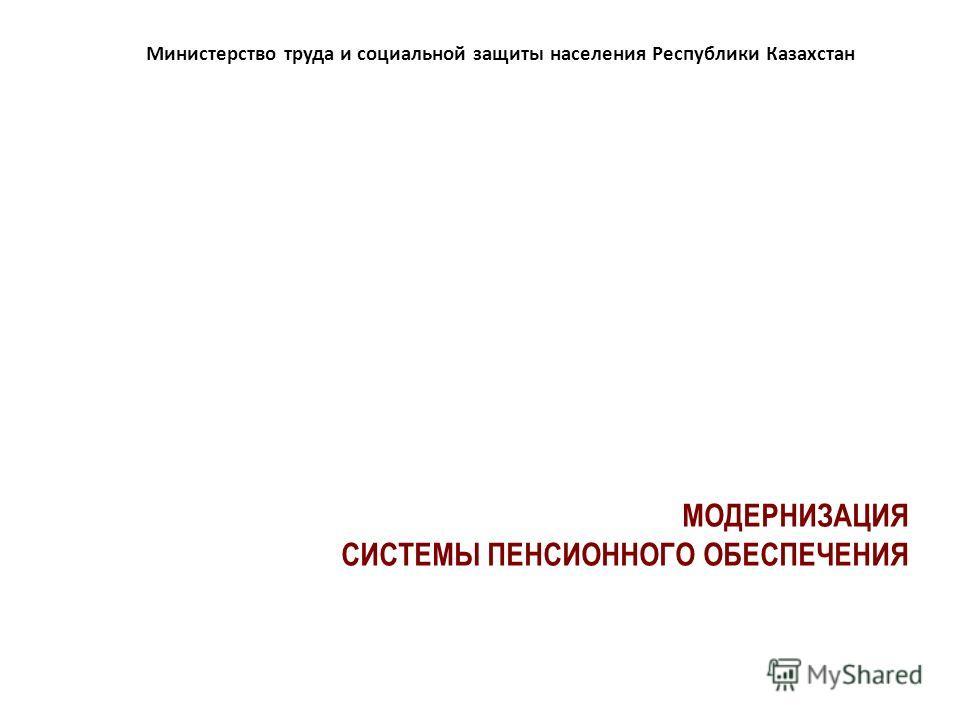 МОДЕРНИЗАЦИЯ СИСТЕМЫ ПЕНСИОННОГО ОБЕСПЕЧЕНИЯ Министерство труда и социальной защиты населения Республики Казахстан